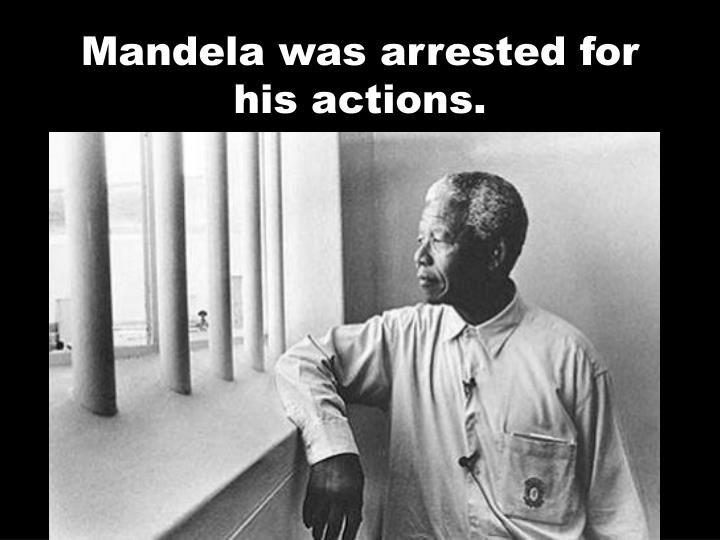 Mandela was arrested for his actions.