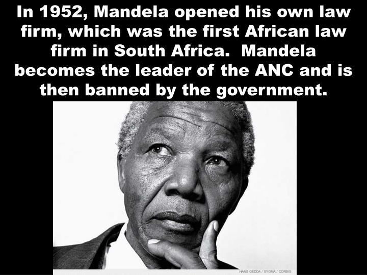 In 1952, Mandela opened his own law firm, which was the first African law firm in South Africa.  Mandela becomes the leader of the ANC and is then banned by the government.
