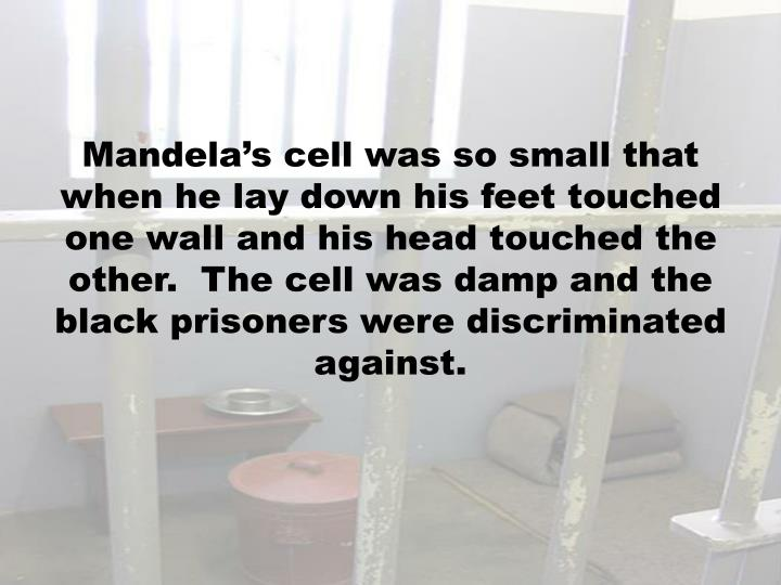 Mandela's cell was so small that when he lay down his feet touched one wall and his head touched the other.  The cell was damp and the black prisoners were discriminated against.