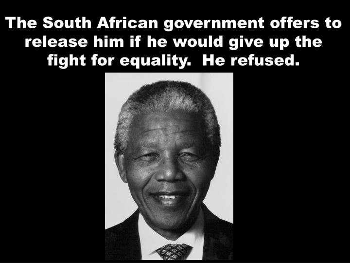 The South African government offers to release him if he would give up the fight for equality.  He refused.