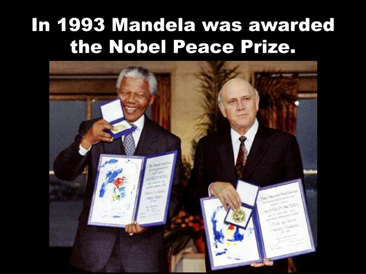 In 1993 Mandela was awarded the Nobel Peace Prize.