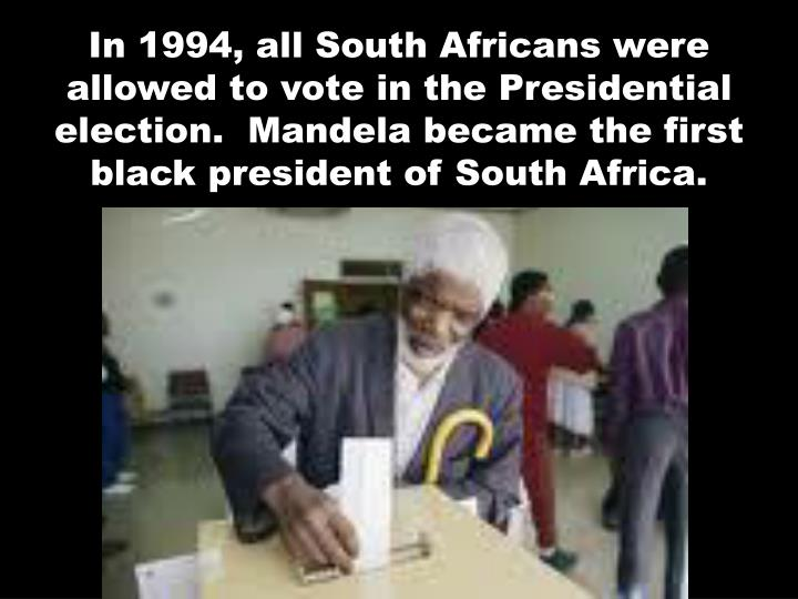 In 1994, all South Africans were allowed to vote in the Presidential election.  Mandela became the first black president of South Africa.