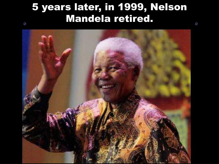 5 years later, in 1999, Nelson Mandela retired.