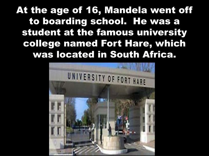 At the age of 16, Mandela went off to boarding school.  He was a student at the famous university college named Fort Hare, which was located in South Africa.