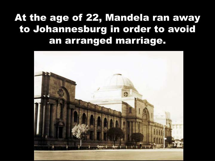 At the age of 22, Mandela ran away to Johannesburg in order to avoid an arranged marriage.
