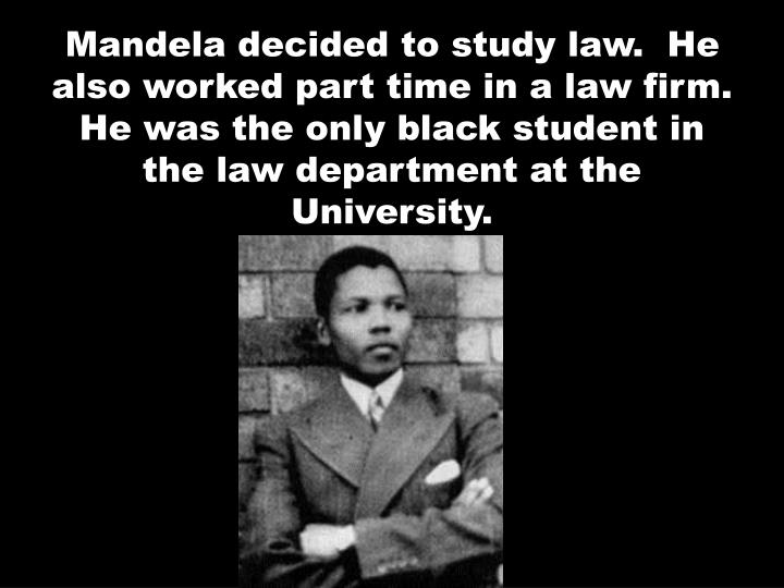 Mandela decided to study law.  He also worked part time in a law firm.  He was the only black student in the law department at the University.