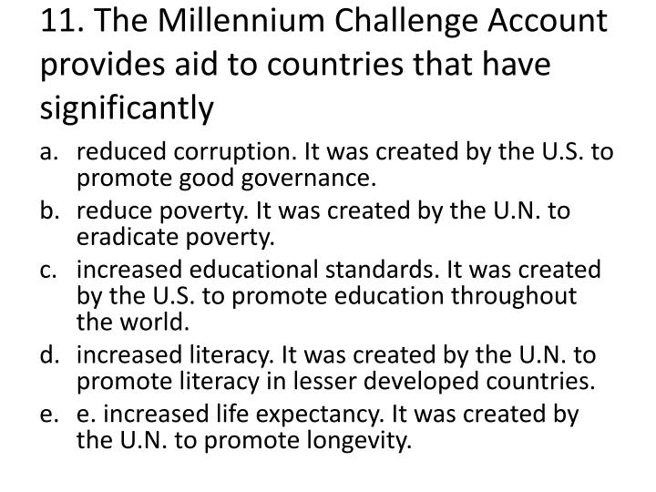 11. The Millennium Challenge Account provides aid to countries that have significantly