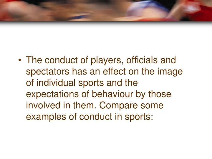 The conduct of players, officials and spectators has an effect on the image of individual sports and the expectations of behaviour by those involved in them. Compare some examples of conduct in sports: