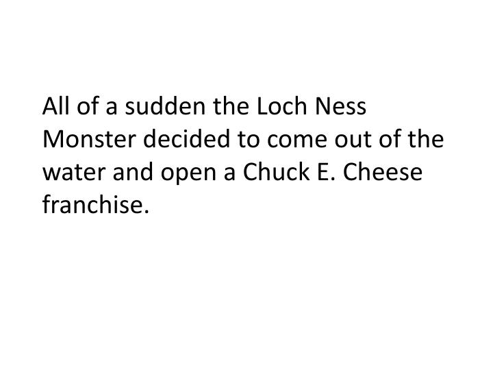 All of a sudden the Loch Ness Monster decided to come out of the water and open a Chuck E. Cheese franchise.