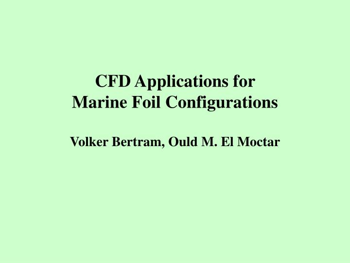 Cfd applications for marine foil configurations volker bertram ould m el moctar