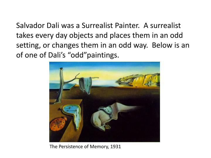 Salvador Dali was a Surrealist Painter.  A surrealist