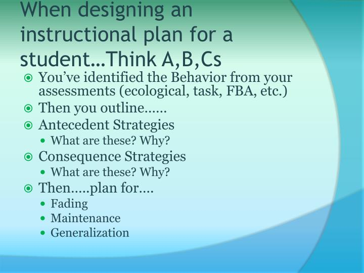 When designing an instructional plan for a student…Think A,B,Cs