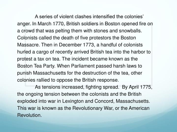 A series of violent clashes intensified the colonies' anger. In March 1770, British soldiers in Boston opened fire on a crowd that was pelting them with stones and snowballs. Colonists called the death of five protestors the Boston Massacre. Then in December 1773, a handful of colonists hurled a cargo of recently arrived British tea into the harbor to protest a tax on tea. The incident became known as the Boston Tea Party. When Parliament passed harsh laws to punish Massachusetts for the destruction of the tea, other colonies rallied to oppose the British response.