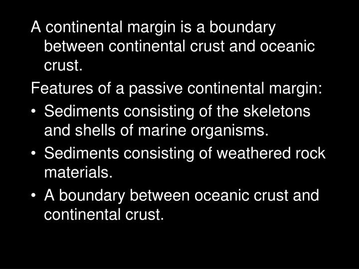 A continental margin is a boundary between continental crust and oceanic crust.