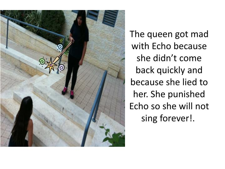 The queen got mad with Echo because she didn't come back quickly and because she lied to her. She punished Echo so she will not sing forever!.