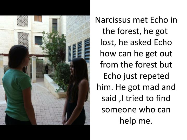 Narcissus met Echo in the forest, he got