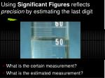 using significant figures reflects precision by estimating the last digit