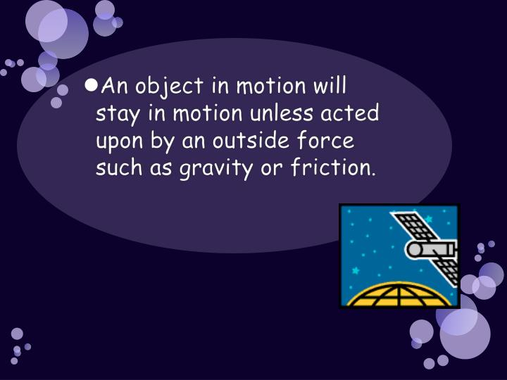 An object in motion will stay in motion unless acted upon by an outside force such as gravity or friction.
