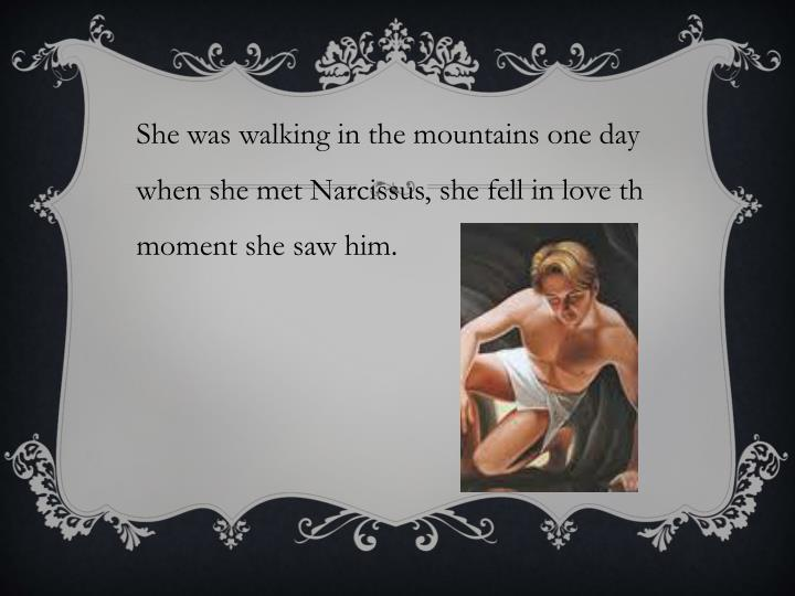 She was walking in the mountains one day when she met Narcissus, she fell in love