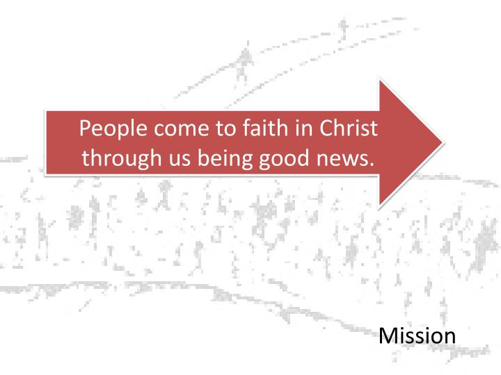 People come to faith in Christ through us being good news.