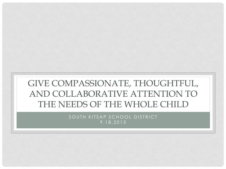 Give Compassionate, thoughtful, and collaborative attention to the needs of the whole child