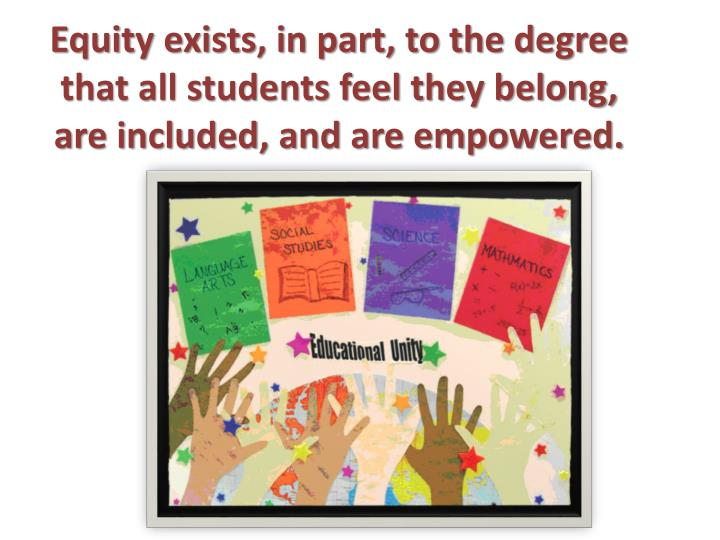 Equity exists, in part, to the degree that all students feel they belong, are included, and are empowered.
