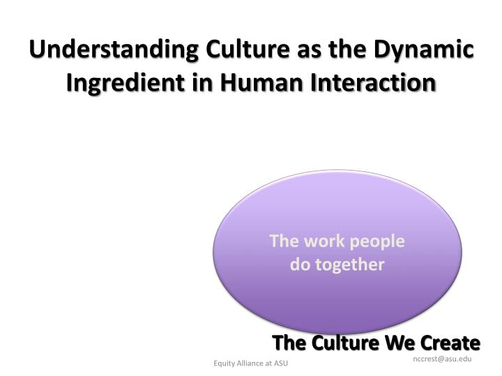 Understanding Culture as the Dynamic Ingredient in Human Interaction