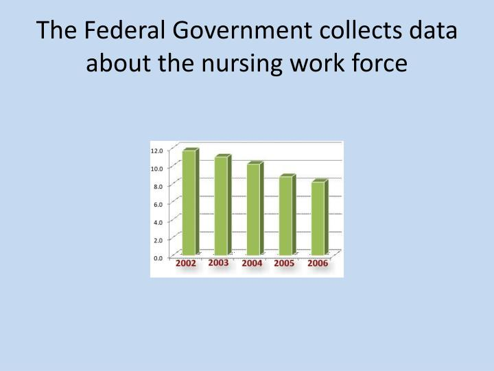 The Federal Government collects data about the nursing work force