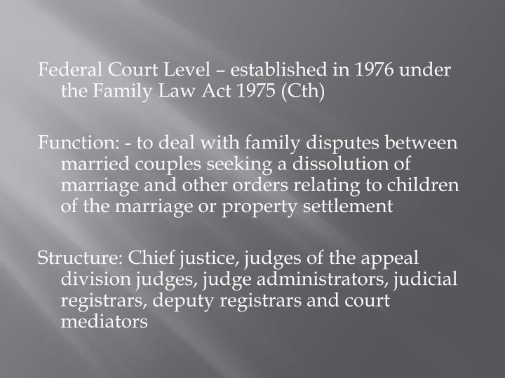 Federal Court Level – established in 1976 under the Family Law Act 1975 (