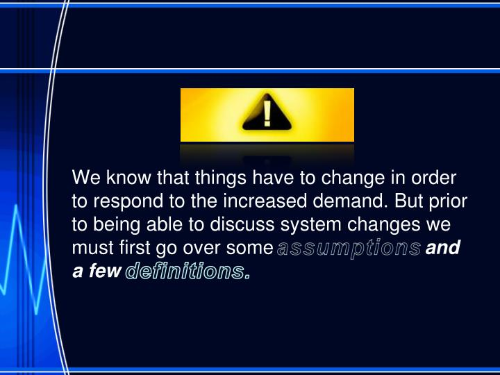 We know that things have to change in order to respond to the increased demand. But prior to being able to discuss system changes we must first go over some