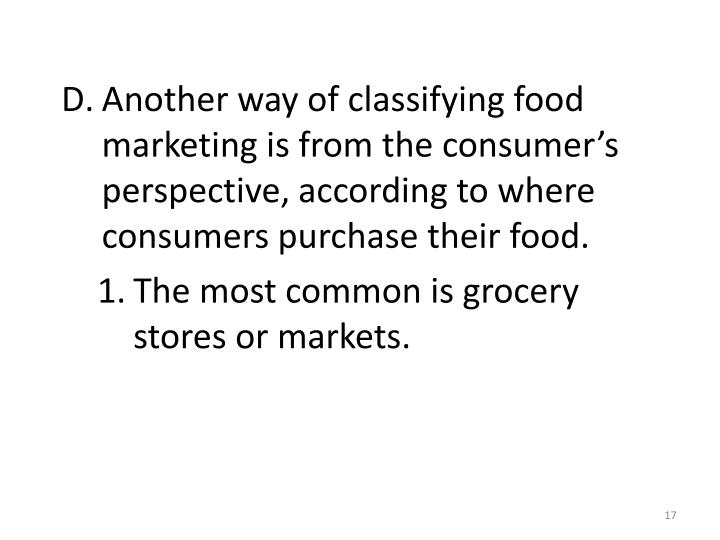 Another way of classifying food marketing is from the consumer's perspective, according to where consumers purchase their food.