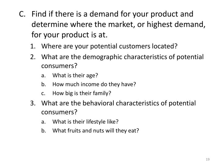Find if there is a demand for your product and determine where the market, or highest demand, for your product is at.