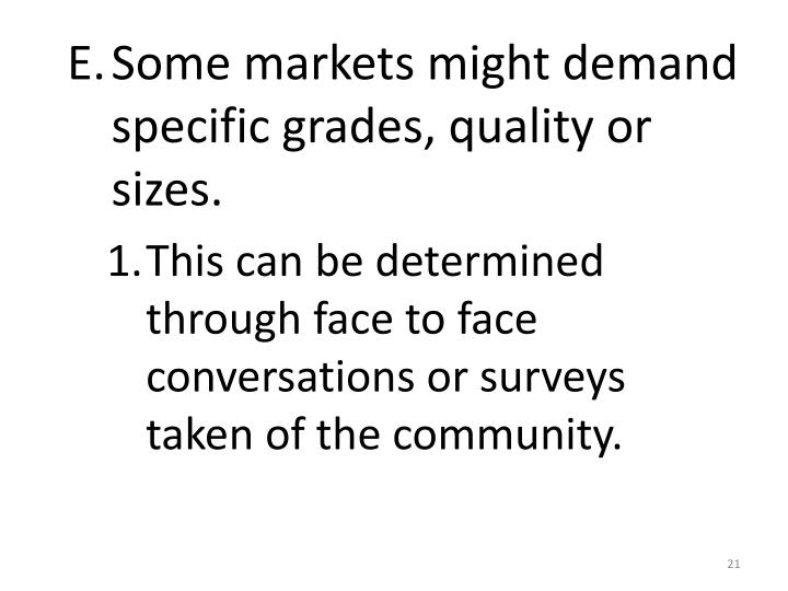 Some markets might demand specific grades, quality or sizes.