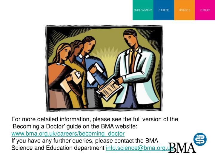 For more detailed information, please see the full version of the 'Becoming a Doctor' guide on the BMA website: