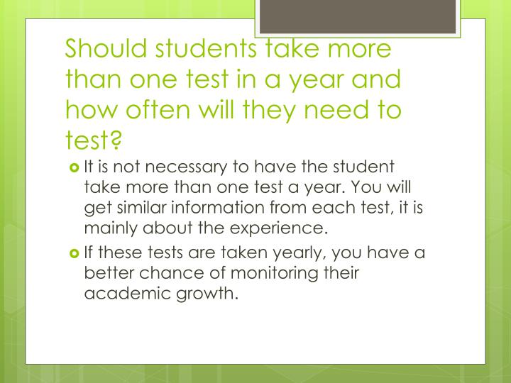 Should students take more than one test in a year and how often will they need to test?