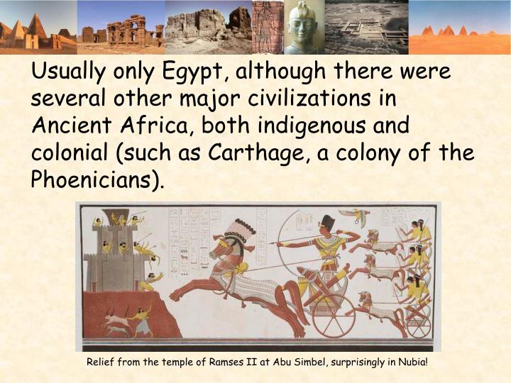 Usually only Egypt, although there were several other major civilizations in Ancient Africa, both indigenous and colonial (such as Carthage, a colony of the Phoenicians).