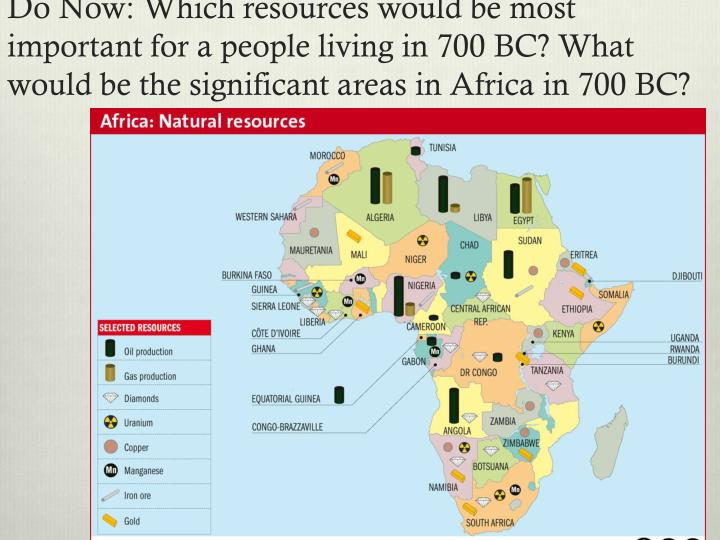 Do Now: Which resources would be most important for a people living in 700 BC? What would be the significant areas in Africa in 700 BC?