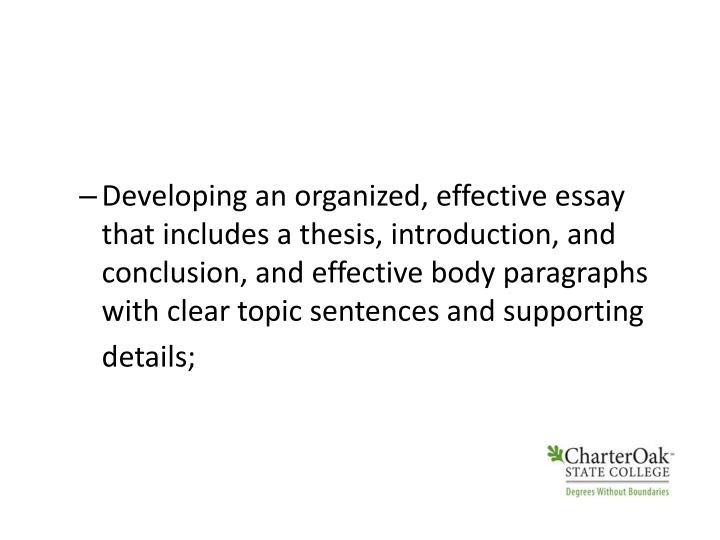 Developing an organized, effective essay that includes a thesis, introduction, and conclusion, and effective body paragraphs with clear topic sentences and supporting details;