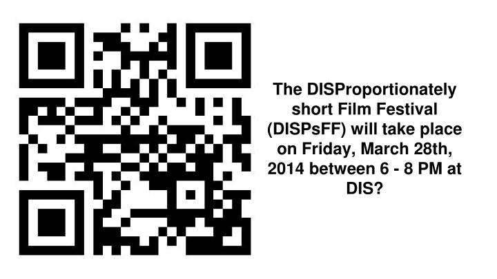 The DISProportionately short Film Festival (DISPsFF) will take place on Friday, March 28th, 2014 between 6 - 8 PM at DIS?