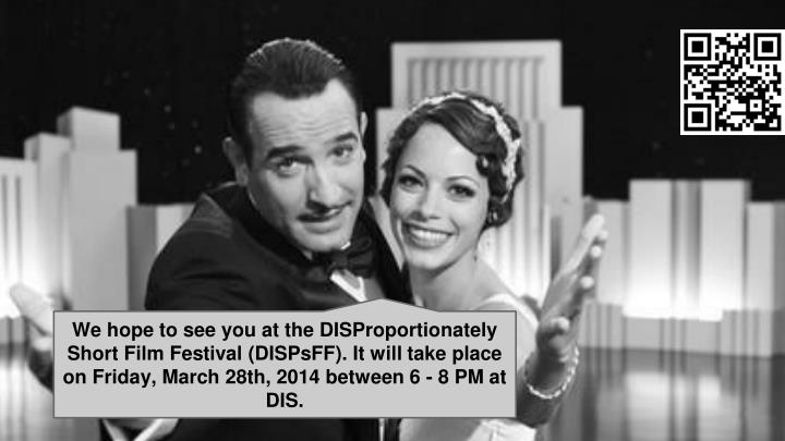 We hope to see you at the DISProportionately Short Film Festival (DISPsFF). It will take place on Friday, March 28th, 2014 between 6 - 8 PM at DIS.