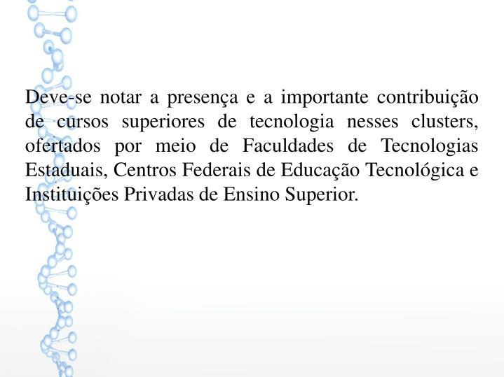 Deve-se notar a presença e a importante contribuição de cursos superiores de tecnologia nesses clusters, ofertados por meio de Faculdades de Tecnologias Estaduais, Centros Federais de Educação Tecnológica e Instituições Privadas de Ensino Superior.
