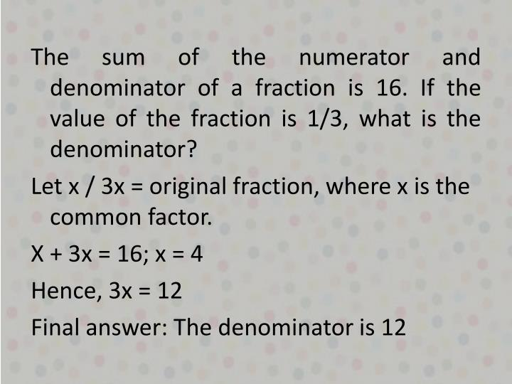 The sum of the numerator and denominator of a fraction is 16. If the value of the fraction is 1/3, what is the denominator?