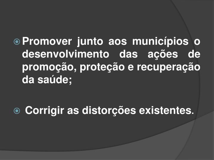 Promover junto aos municípios o desenvolvimento das ações de promoção, proteção e recuperação da saúde;