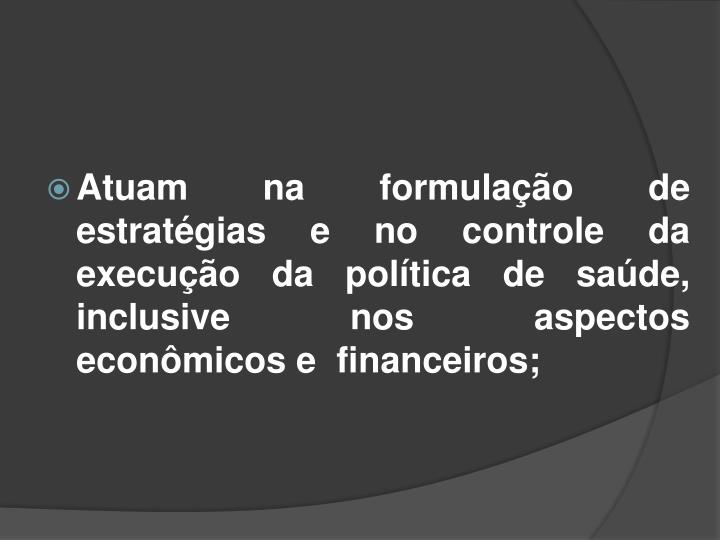 Atuam na formulação de estratégias e no controle da execução da política de saúde, inclusive nos aspectos econômicos e  financeiros;