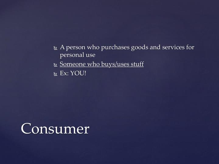 A person who purchases goods and services for personal use