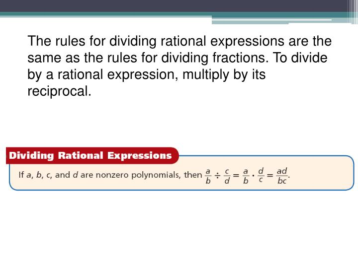 The rules for dividing rational expressions are the same as the rules for dividing fractions. To divide by a rational expression, multiply by its reciprocal.