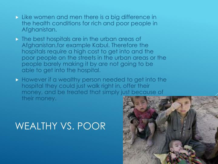 Like women and men there is a big difference in the health conditions for rich and poor people in Afghanistan.