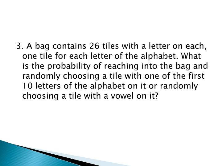 3. A bag contains 26 tiles with a letter on each, one tile for each letter of the alphabet. What is the probability of reaching into the bag and randomly choosing a tile with one of the first 10 letters of the alphabet on it or randomly choosing a tile with a vowel on it?