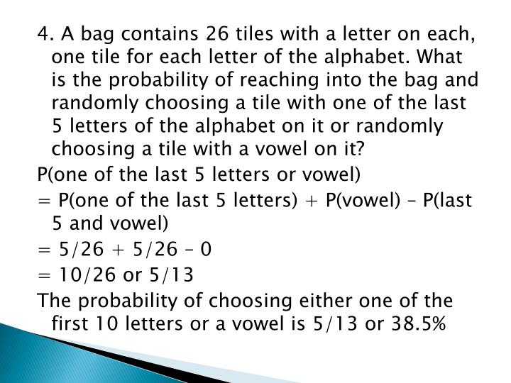 4. A bag contains 26 tiles with a letter on each, one tile for each letter of the alphabet. What is the probability of reaching into the bag and randomly choosing a tile with one of the last 5 letters of the alphabet on it or randomly choosing a tile with a vowel on it?
