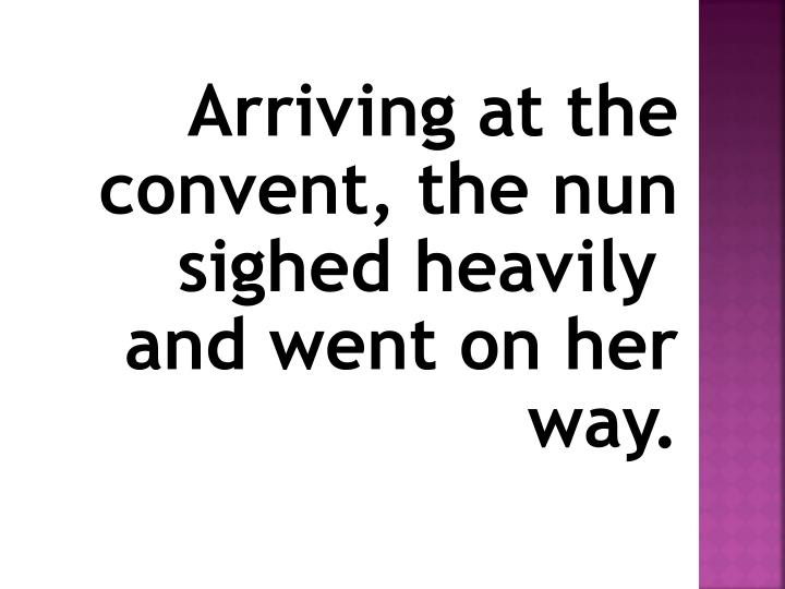 Arriving at the convent, the nun sighed heavily